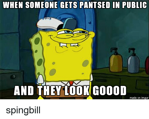 pantsed: WHEN SOMEONE GETS PANTSED IN PUBLIc  eTt  AND THEY LOOK GOOOD  made on imgur spingbill