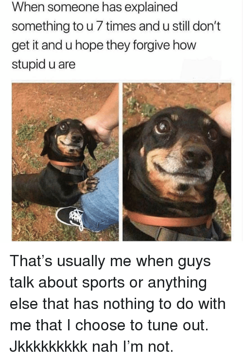 Sports, Girl Memes, and Hope: When someone has explained  something to u 7 times and u still don't  get it and u hope they forgive how  stupid u are That's usually me when guys talk about sports or anything else that has nothing to do with me that I choose to tune out. Jkkkkkkkkk nah I'm not.