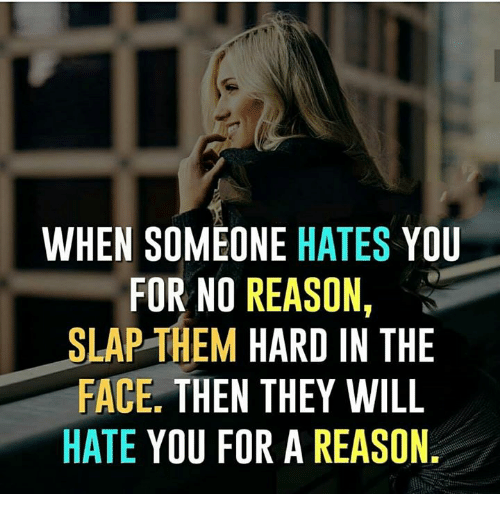 Memes, Reason, and 🤖: WHEN SOMEONE HATES YOU  FOR NO REASON  SLAP THEM HARD IN THE  FACE. THEN THEY WILL  HATE YOU FOR A REASON