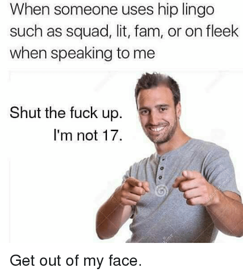 Fam, Lit, and Memes: When someone hip lingo  uses such as squad, lit, fam, or on fleek  when speaking to me  Shut the fuck up  I'm not 17. Get out of my face.