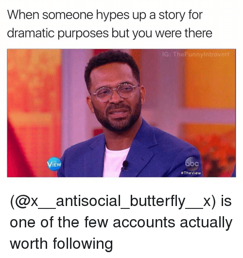 Antisociable: When someone hypes up a story for  dramatic purposes but you were there  IG: The Funnylntrovert  VIEW  #The View (@x__antisocial_butterfly__x) is one of the few accounts actually worth following
