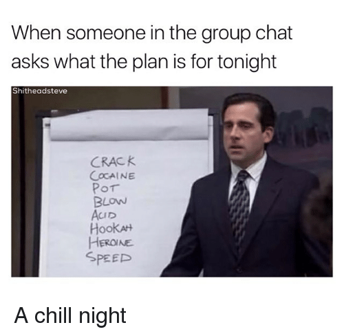 crack cocaine: When someone in the group chat  asks what the plan is for tonight  Shitheadsteve  CRACK  COCAINE  Por  BLOW  AcuD  HookAH  HEROINE  SPEED A chill night