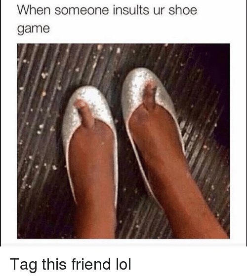 Funny, Lol, and Game: When someone insults ur shoe  game Tag this friend lol