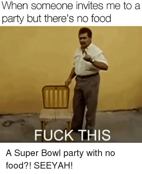 Food, Memes, and Party: When someone invites me to a  party but there's no food  FUCK THIS A Super Bowl party with no food?! SEEYAH!