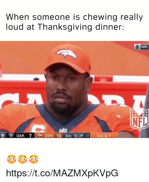 Memes, Nfl, and Thanksgiving: When someone is chewing really  loud at Thanksgiving dinner:  NFL  OAK 7 :ADEN 10 3RD 10:39 22 3RD & 7 😳😳😳 https://t.co/MAZMXpKVpG