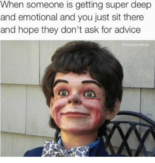Advice, Hope, and Ask: When someone is getting super deep  and emotional and you just sit there  and hope they don't ask for advice  sactuallynatouan