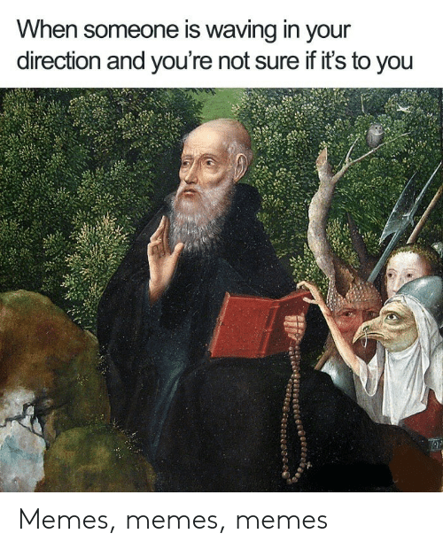 Memes, You, and Not Sure If: When someone is waving in your  direction and you're not sure if it's to you Memes, memes, memes
