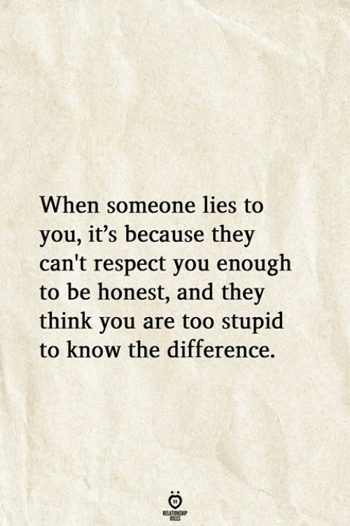 Too Stupid: When someone lies to  you, it's because they  can't respect you enough  to be honest, and they  think you are too stupid  to know the difference.