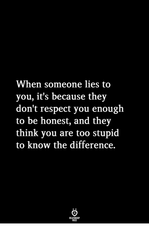 Too Stupid: When someone lies to  you, it's because they  don't respect you enough  to be honest, and they  think you are too stupid  to know the difference.