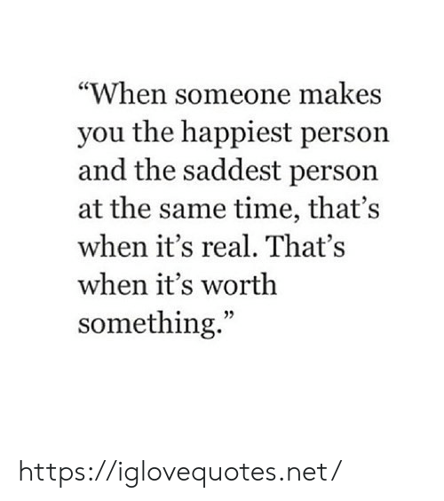 "Time, Net, and You: ""When someone makes  you the happiest person  and the saddest person  at the same time, that's  when it's real. That's  when it's worth  something."" https://iglovequotes.net/"