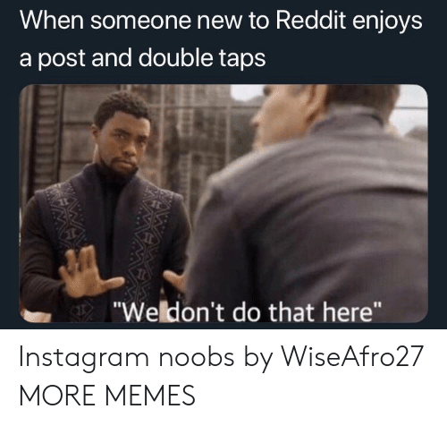 "Dank, Instagram, and Memes: When someone new to Reddit enjoys  a post and double taps  ""Weldon't do that here"" Instagram noobs by WiseAfro27 MORE MEMES"