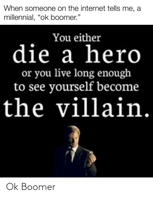 """you either die a hero or you live long enough to see yourself become the villain: When someone on the internet tells me, a  millennial, """"ok boomer.""""  You either  die a hero  or you live long enough  to see yourself become  the villain. Ok Boomer"""