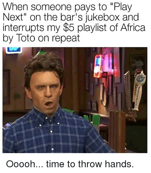 "Africa, Memes, and Time: When someone pays to ""Play  Next"" on the bar's jukebox and  interrupts my $5 playlist of Africa  by Toto on repeat Ooooh... time to throw hands."