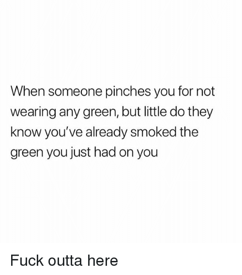 Weed, Fuck, and Marijuana: When someone pinches you for not  wearing any green, but little do they  know you've already smoked the  green you just had on you Fuck outta here