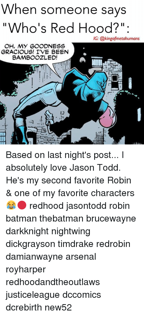 "Arsenal, Batman, and Love: When someone savs  ""Who's Red Hood?"":  IG: @kingofmetahumans  IG: @kingofmetahumans  OH, MY GOODNESS  GRACIOUS! I'VE BEEN  BAMBOOZLED!  1 Based on last night's post... I absolutely love Jason Todd. He's my second favorite Robin & one of my favorite characters😂🔴 redhood jasontodd robin batman thebatman brucewayne darkknight nightwing dickgrayson timdrake redrobin damianwayne arsenal royharper redhoodandtheoutlaws justiceleague dccomics dcrebirth new52"