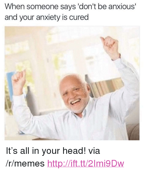 """Head, Memes, and Anxiety: When someone says 'don't be anxious'  and your anxiety is cured <p>It's all in your head! via /r/memes <a href=""""http://ift.tt/2Imi9Dw"""">http://ift.tt/2Imi9Dw</a></p>"""