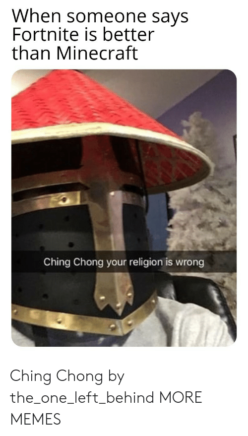 Dank, Memes, and Minecraft: When someone says  Fortnite is better  than Minecraft  Ching Chong your religion is wrong Ching Chong by the_one_left_behind MORE MEMES