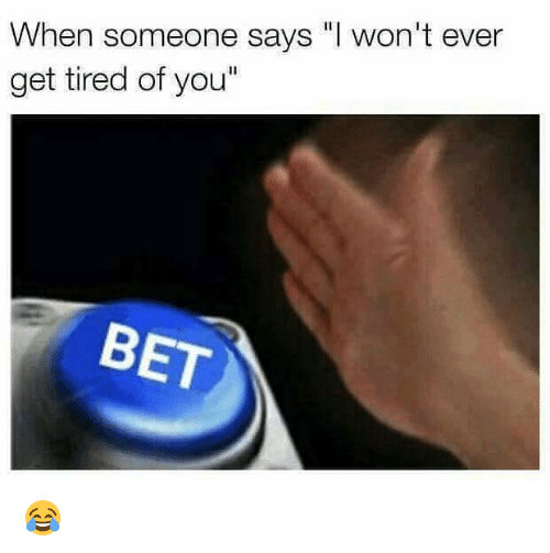 """Tired Of You: When someone says """"I won't ever  get tired of you""""  BET 😂"""