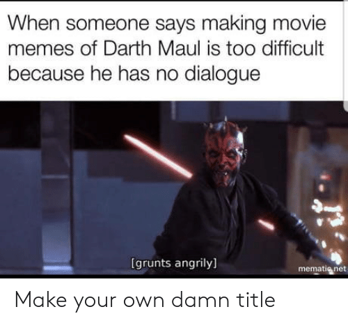 darth maul: When someone says making movie  memes of Darth Maul is too difficult  because he has no dialogue  は  (grunts angrily]  mematig net Make your own damn title