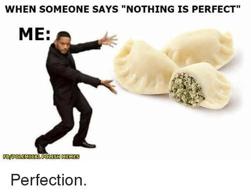 "Polish Meme: WHEN SOMEONE SAYS ""NOTHING IS PERFECT""  ME:  PBPOLEMICAL POLISH MEMES Perfection."