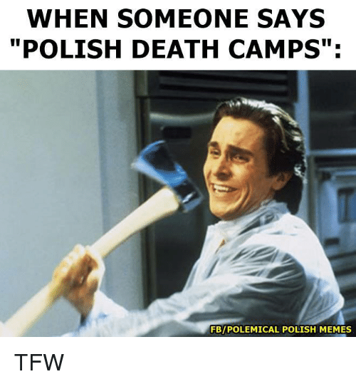 "Polish Meme: WHEN SOMEONE SAYS  POLISH DEATH CAMPS"":  FBIPOLEMICAL POLISH MEMES TFW"