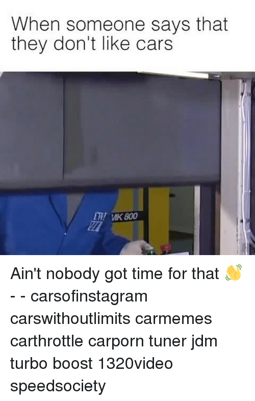 Aint Nobody Got: When someone says that  they don't like cars  my MK 800 Ain't nobody got time for that 👋 - - carsofinstagram carswithoutlimits carmemes carthrottle carporn tuner jdm turbo boost 1320video speedsociety