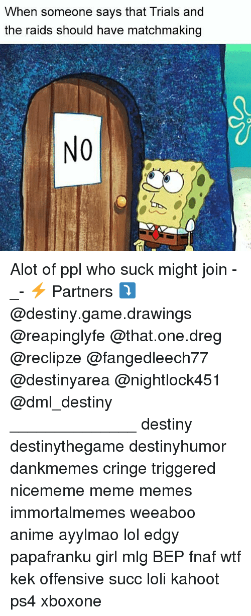 mlg: When someone says that Trials and  the raids should have matchmaking  NO Alot of ppl who suck might join -_- ⚡ Partners ⤵ @destiny.game.drawings @reapinglyfe @that.one.dreg @reclipze @fangedleech77 @destinyarea @nightlock451 @dml_destiny ______________ destiny destinythegame destinyhumor dankmemes cringe triggered nicememe meme memes immortalmemes weeaboo anime ayylmao lol edgy papafranku girl mlg BEP fnaf wtf kek offensive succ loli kahoot ps4 xboxone