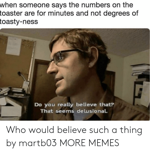 Dank, Memes, and Target: when someone says the numbers on the  toaster  are for minutes and not degrees of  toasty-ness  Do you really believe that?  That seems delusional Who would believe such a thing by martb03 MORE MEMES