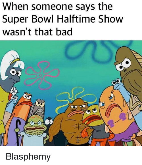 Bad, Super Bowl, and Bowl: When someone says the  Super Bowl Halftime Show  wasn't that bad  0 Blasphemy