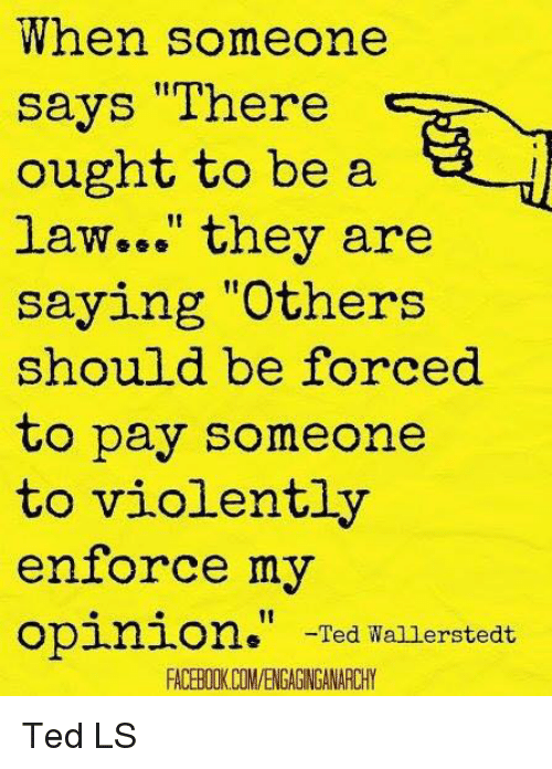 "Enforcer: When someone  says ""There  ought to be a  law..."" they are  saying ""Others  should be forced  to pay someone  to violently  enforce my  opinion  Ted Wallerstedt  FACERIIKCOMVENGAGNGANARCHY Ted LS"