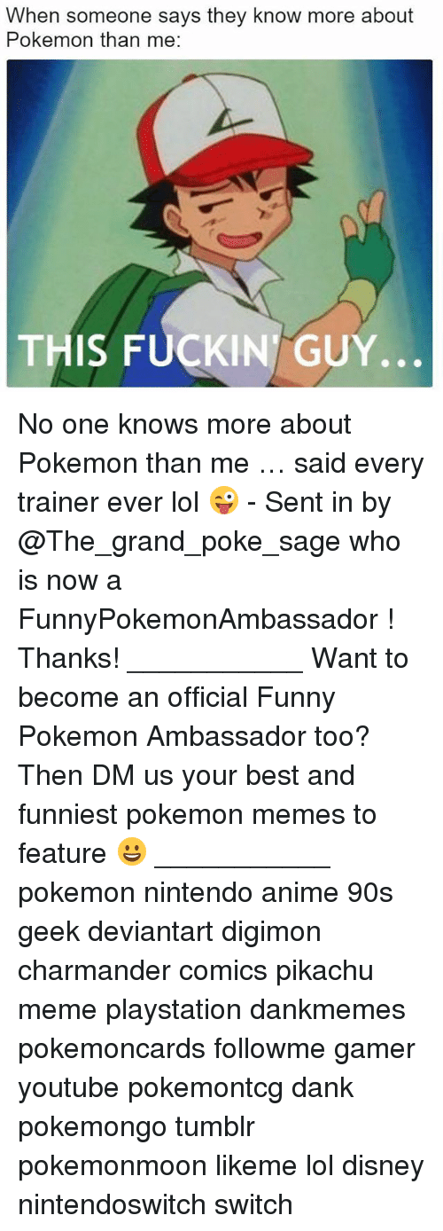 Anime, Charmander, and Dank: When someone says they know more about  Pokemon than me:  THIS FUCKIN GUY.. No one knows more about Pokemon than me … said every trainer ever lol 😜 - Sent in by @The_grand_poke_sage who is now a FunnyPokemonAmbassador ! Thanks! ___________ Want to become an official Funny Pokemon Ambassador too? Then DM us your best and funniest pokemon memes to feature 😀 ___________ pokemon nintendo anime 90s geek deviantart digimon charmander comics pikachu meme playstation dankmemes pokemoncards followme gamer youtube pokemontcg dank pokemongo tumblr pokemonmoon likeme lol disney nintendoswitch switch