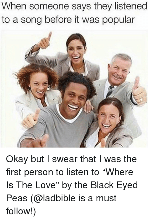 """Love, Black, and Okay: When someone says they listened  to a song before it was popular Okay but I swear that I was the first person to listen to """"Where Is The Love"""" by the Black Eyed Peas (@ladbible is a must follow!)"""