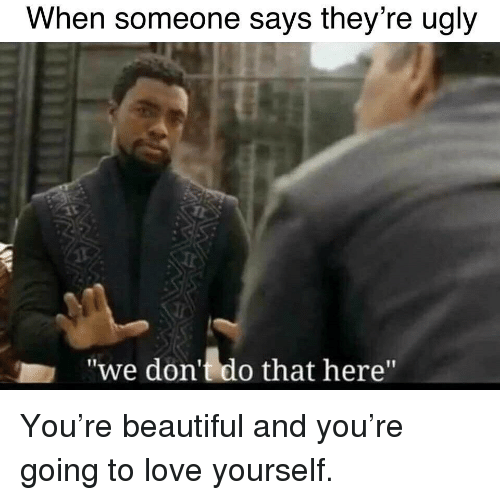 "Beautiful, Love, and Ugly: When someone says they re ugly  ""we don't do that here"" <p>You're beautiful and you're going to love yourself.</p>"