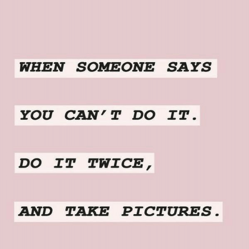 Cant Do It: WHEN SOMEONE SAYS  YOU CAN'T DO IT.  DO IT TWICE,  AND TAKE PICTURES.