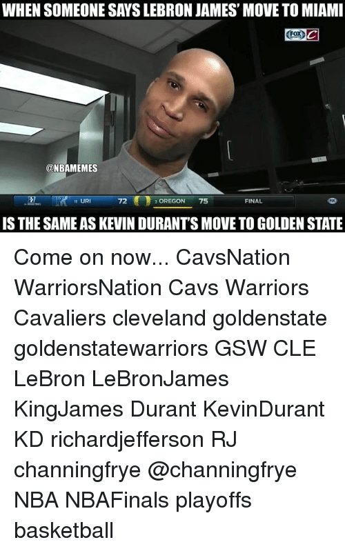 Basketball, Cavs, and Memes: WHEN SOMEONE SAYSLEBRON JAMES' MOVETO MIAMI  ONBAMEMES  FINAL  UR  OREGON  75  IS THE SAMEAS KEVIN DURANTS MOVE TO GOLDEN STATE Come on now... CavsNation WarriorsNation Cavs Warriors Cavaliers cleveland goldenstate goldenstatewarriors GSW CLE LeBron LeBronJames KingJames Durant KevinDurant KD richardjefferson RJ channingfrye @channingfrye NBA NBAFinals playoffs basketball