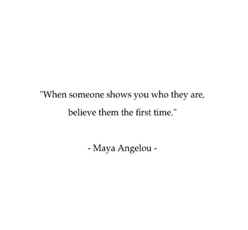 "first: ""When someone shows you who they are,  believe them the first time.""  - Maya Angelou -"