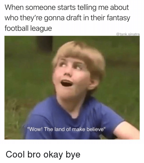 """Fantasy Football, Football, and Funny: When someone starts telling me about  who they're gonna draft in their fantasy  football league  @tank.sinatra  """"Wow! The land of make believe"""" Cool bro okay bye"""