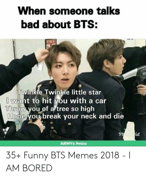 Memes 2018: When someone talks  bad about BTS:  CIRA  Twinkle Twinkle little star  I want to hit you with a car  İTiliroVh you,0f a'tree so high  Ho  pe you break your neck and die  id  ARMYs Amino 35+ Funny BTS Memes 2018 - I AM BORED