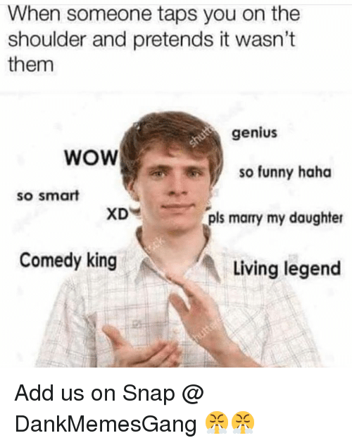 Funny, Memes, and Wow: When someone taps you on the  shoulder and pretends it wasn't  them  genius  WOW  so funny haha  so smart  XD  pls marry my daughter  Comedy king  Living legend Add us on Snap @ DankMemesGang 😤😤