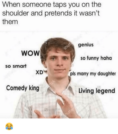 Funny, Memes, and Wow: When someone taps you on the  shoulder and pretends it wasn't  them  genius  WOW  so funny haha  so smart  XD  pls marry my daughter  Comedy king  Living legend 😂