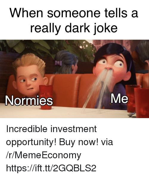 Really Dark: When someone tells a  really dark joke  Me  Normies Incredible investment opportunity! Buy now! via /r/MemeEconomy https://ift.tt/2GQBLS2