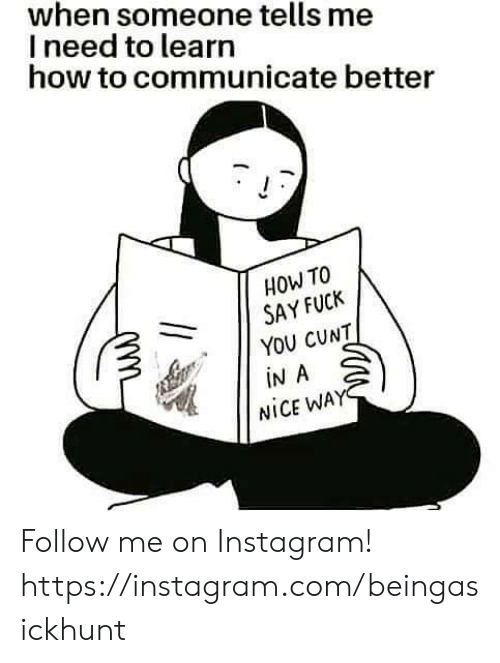 How To Say: when someone tells me  I need to learn  how to communicate better  HOW TO  SAY FUCK  YOU CUNT  iN A  NICE WAY Follow me on Instagram! https://instagram.com/beingasickhunt