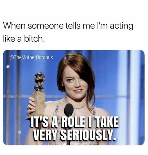 Bitch, Humans of Tumblr, and Acting: When someone tells me I'm acting  like a bitch  @TheMotherOctopus  ITS A ROLE ITAKE  VERY SERIOUSLY.