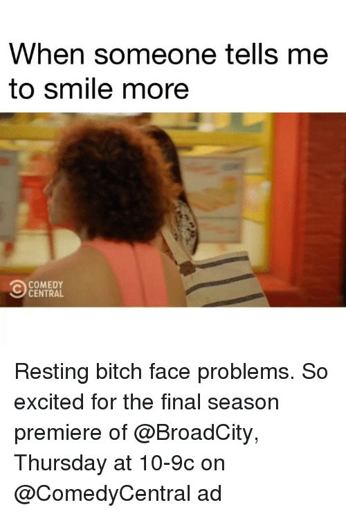 Bitch, Comedy Central, and Smile: When someone tells me  to smile more  COMEDY  CENTRAL Resting bitch face problems. So excited for the final season premiere of @BroadCity, Thursday at 10-9c on @ComedyCentral ad