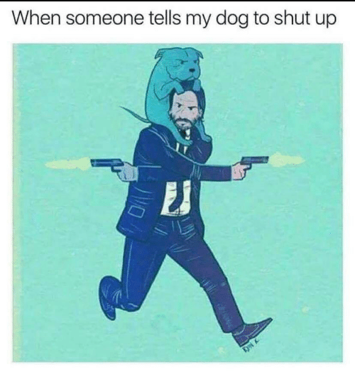 Shut Up: When someone tells my dog to shut up