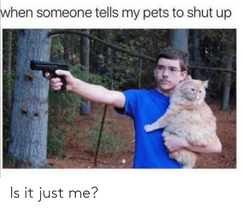 Tells: when someone tells my pets to shut up Is it just me?