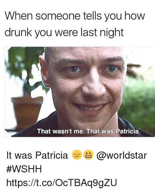 Drunk, Worldstar, and Wshh: When someone tells you how  drunk you were last night  That wasn't me. That was Patricia. It was Patricia 😑😬 @worldstar #WSHH https://t.co/OcTBAq9gZU
