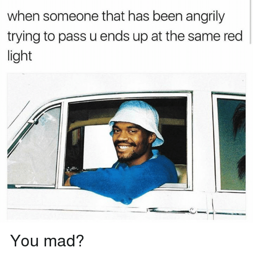 madding: when someone that has been angrily  trying to pass u ends up at the same red  light You mad?