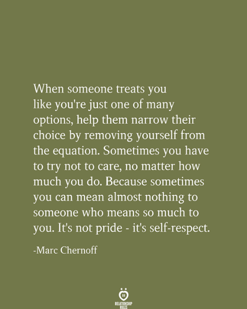 Relationship Rules: When someone treats you  like you're just one of many  options, help them narrow their  choice by removing yourself from  the equation. Sometimes you have  to try not to care, no matter how  much you do. Because sometimes  you can mean almost nothing to  someone who means so much to  you. It's not pride - it's self-respect.  -Marc Chernoff  RELATIONSHIP  RULES