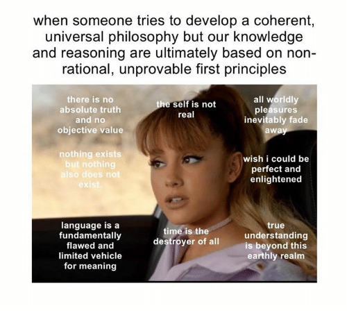 rationalization: when someone tries to develop a coherent,  universal philosophy but our knowledge  and reasoning are ultimately based on non-  rational, unprovable first principles  all worldly  there is no  self is not  absolute truth  pleasures  real  and no  inevitably fade  objective value  awa  nothing exists  wish i could be  but nothing  perfect and  so does not  enlightened  language is a  true  time is the  fundamentally  destroyer understanding  of all  is beyond this  flawed and  earthly realm  limited vehicle  for meaning